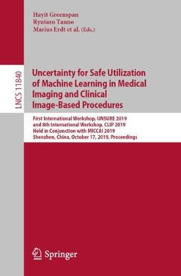 Uncertainty for Safe Utilization of Machine Learning in Medical Imaging and Clinical Image-Based Procedures: First International Workshop, UNSURE 2019, and 8th International Workshop, CLIP 2019, Held in Conjunction with MICCAI 2019, Shenzhen, China, October 17, 2019, Proceedings - Lecture Notes in Computer Science 11840 (Paperback)