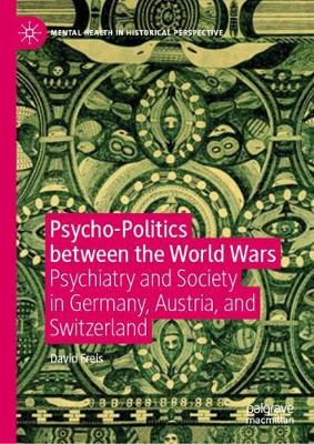 Psycho-Politics between the World Wars: Psychiatry and Society in Germany, Austria, and Switzerland - Mental Health in Historical Perspective (Hardback)