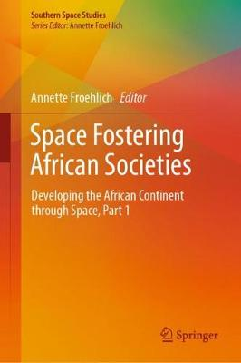 Space Fostering African Societies: Developing the African Continent through Space, Part 1 - Southern Space Studies (Hardback)