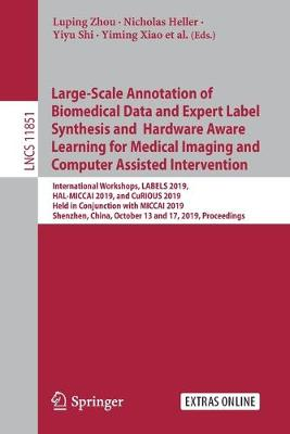 Large-Scale Annotation of Biomedical Data and Expert Label Synthesis and Hardware Aware Learning for Medical Imaging and Computer Assisted Intervention: International Workshops, LABELS 2019, HAL-MICCAI 2019, and CuRIOUS 2019, Held in Conjunction with MICCAI 2019, Shenzhen, China, October 13 and 17, 2019, Proceedings - Image Processing, Computer Vision, Pattern Recognition, and Graphics 11851 (Paperback)
