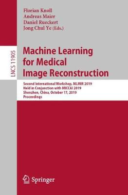 Machine Learning for Medical Image Reconstruction: Second International Workshop, MLMIR 2019, Held in Conjunction with MICCAI 2019, Shenzhen, China, October 17, 2019, Proceedings - Image Processing, Computer Vision, Pattern Recognition, and Graphics 11905 (Paperback)