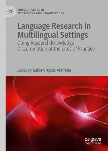 Language Research in Multilingual Settings: Doing Research Knowledge Dissemination at the Sites of Practice - Communicating in Professions and Organizations (Hardback)