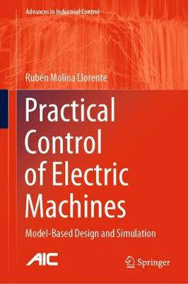 Practical Control of Electric Machines: Model-Based Design and Simulation - Advances in Industrial Control (Hardback)