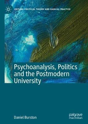 Psychoanalysis, Politics and the Postmodern University - Critical Political Theory and Radical Practice (Hardback)