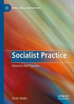 Socialist Practice: Histories and Theories - Marx, Engels, and Marxisms (Hardback)