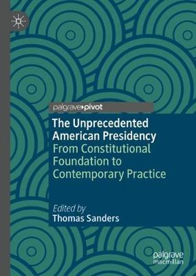 The Unprecedented American Presidency: From Constitutional Foundation to Contemporary Practice (Hardback)