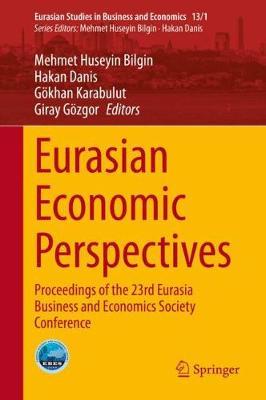 Eurasian Economic Perspectives: Proceedings of the 23rd Eurasia Business and Economics Society Conference - Eurasian Studies in Business and Economics 13/1 (Hardback)