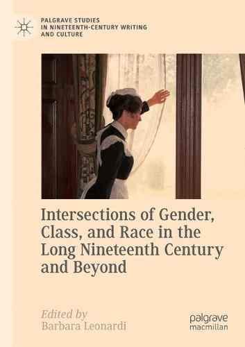 Intersections of Gender, Class, and Race in the Long Nineteenth Century and Beyond - Palgrave Studies in Nineteenth-Century Writing and Culture (Paperback)