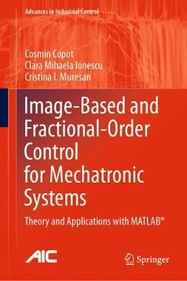 Image-Based and Fractional-Order Control for Mechatronic Systems: Theory and Applications with MATLAB (R) - Advances in Industrial Control (Hardback)