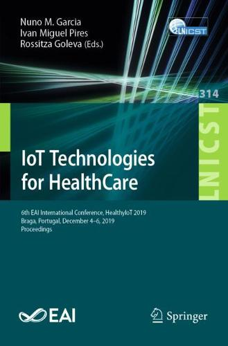IoT Technologies for HealthCare: 6th EAI International Conference, HealthyIoT 2019, Braga, Portugal, December 4-6, 2019, Proceedings - Lecture Notes of the Institute for Computer Sciences, Social Informatics and Telecommunications Engineering 314 (Paperback)