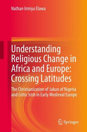 Understanding Religious Change in Africa and Europe: Crossing Latitudes: The Christianization of Jukun of Nigeria and Celtic Irish in Early Medieval Europe (Hardback)