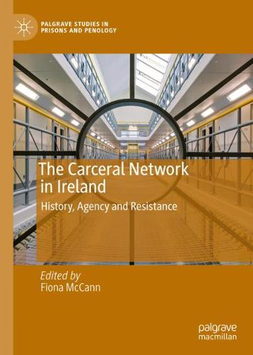 The Carceral Network in Ireland: History, Agency and Resistance - Palgrave Studies in Prisons and Penology (Hardback)