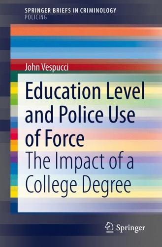 Education Level and Police Use of Force: The Impact of a College Degree - SpringerBriefs in Criminology (Paperback)