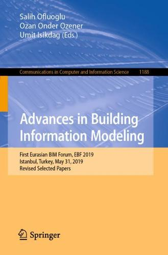 Advances in Building Information Modeling: First Eurasian BIM Forum, EBF 2019, Istanbul, Turkey, May 31, 2019, Revised Selected Papers - Communications in Computer and Information Science 1188 (Paperback)