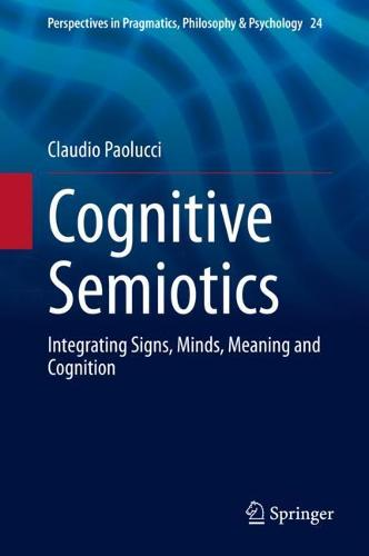 Cognitive Semiotics: Integrating Signs, Minds, Meaning and Cognition - Perspectives in Pragmatics, Philosophy & Psychology 24 (Hardback)