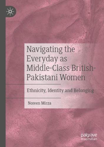 Navigating the Everyday as Middle-Class British-Pakistani Women: Ethnicity, Identity and Belonging (Paperback)