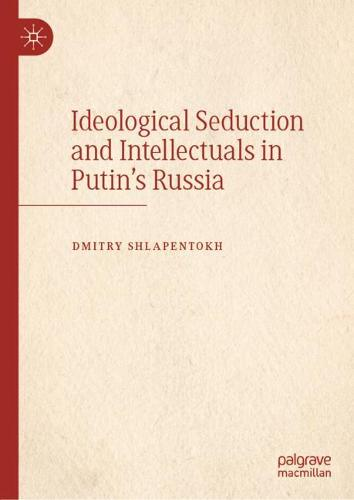 Ideological Seduction and Intellectuals in Putin's Russia (Hardback)
