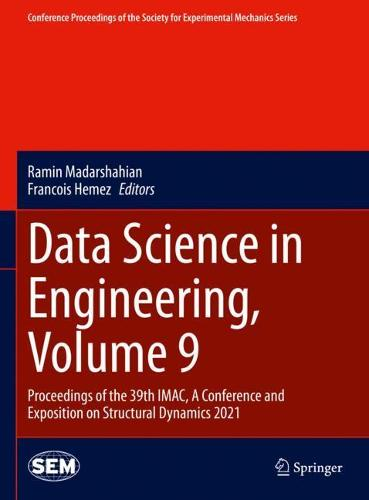 Data Science in Engineering, Volume 9: Proceedings of the 39th IMAC, A Conference and Exposition on Structural Dynamics 2021 - Conference Proceedings of the Society for Experimental Mechanics Series (Hardback)