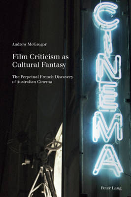 Film Criticism as Cultural Fantasy: The Perpetual French Discovery of Australian Cinema - Film Cultures 2 (Paperback)