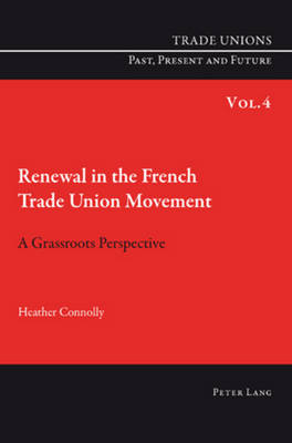 Renewal in the French Trade Union Movement: A Grassroots Perspective - Trade Unions. Past, Present and Future 4 (Paperback)