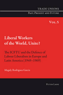 Liberal Workers of the World, Unite?: The ICFTU and the Defence of Labour Liberalism in Europe and Latin America (1949-1969) - Trade Unions. Past, Present and Future 5 (Paperback)