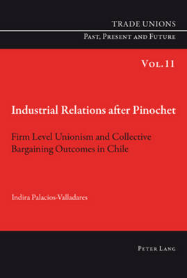 Industrial Relations after Pinochet: Firm Level Unionism and Collective Bargaining Outcomes in Chile - Trade Unions. Past, Present and Future 11 (Paperback)