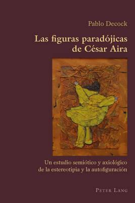 Las figuras paradojicas de Cesar Aira: Un estudio semiotico y axiologico de la estereotipia y la autofiguracion - Hispanic Studies: Culture and Ideas 36 (Paperback)