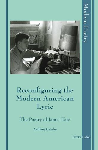 Reconfiguring the Modern American Lyric: The Poetry of James Tate - Modern Poetry 5 (Hardback)