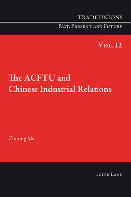 The ACFTU and Chinese Industrial Relations - Trade Unions. Past, Present and Future 12 (Paperback)