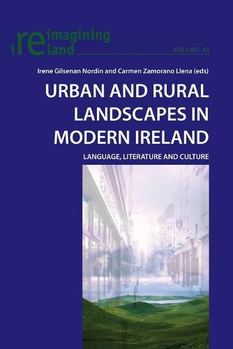 Urban and Rural Landscapes in Modern Ireland: Language, Literature and Culture - Reimagining Ireland 43 (Paperback)