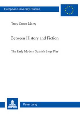 Between History and Fiction: The Early Modern Spanish Siege Play - Europaeische Hochschulschriften / European University Studies / Publications Universitaires Europeennes 87 (Paperback)
