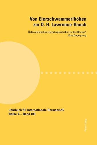 Von Eierschwammerlhoehen zur D. H. Lawrence-Ranch: Oesterreichisches Literaturgeschehen in den Rockys?- Eine Begegnung - Jahrbuch fuer Internationale Germanistik 100 (Paperback)