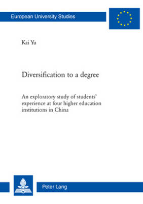 Diversification to a degree: An exploratory study of students' experience at four higher education institutions in China - Europaeische Hochschulschriften / European University Studies / Publications Universitaires Europeennes 994 (Paperback)