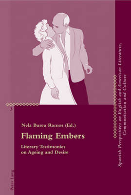 Flaming Embers: Literary Testimonies on Ageing and Desire - Critical Perspectives on English and American Literature, Communication and Culture 3 (Paperback)