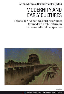 Modernity and Early Cultures: Reconsidering non western references for modern architecture in a cross-cultural perspective - Neue Berner Schriften Zur Kunst 12 (Paperback)