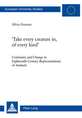 `Take every creature in, of every kind': Continuity and Change in Eighteenth-Century Representations of Animals - Europaeische Hochschulschriften / European University Studies / Publications Universitaires Europeennes 462 (Paperback)