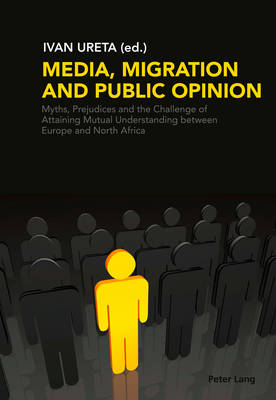 Media, Migration and Public Opinion: Myths, Prejudices and the Challenge of Attaining Mutual Understanding between Europe and North Africa (Paperback)