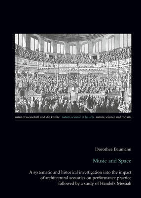 Music and Space: A systematic and historical investigation into the impact of architectural acoustics on performance practice followed by a study of Handel's Messiah - Natur, Wissenschaft und die Kuenste / Nature, Science and the Arts / Nature, Science et les Arts 7 (Paperback)