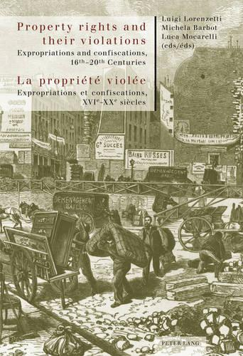 Property rights and their violations - La propriete violee: Expropriations and confiscations, 16 th -20 th  Centuries- Expropriations et confiscations, XVI e -XX e  siecles (Paperback)