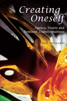Creating Oneself: Agency, Desire and Feminist Transformations (Paperback)
