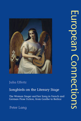 Songbirds on the Literary Stage: The Woman Singer and her Song in French and German Prose Fiction, from Goethe to Berlioz - European Connections 38 (Paperback)