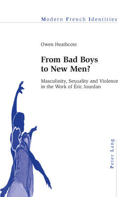From Bad Boys to New Men?: Masculinity, Sexuality and Violence in the Work of Eric Jourdan - Modern French Identities 113 (Paperback)