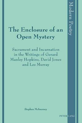 The Enclosure of an Open Mystery: Sacrament and Incarnation in the Writings of Gerard Manley Hopkins, David Jones and Les Murray - Modern Poetry 7 (Hardback)