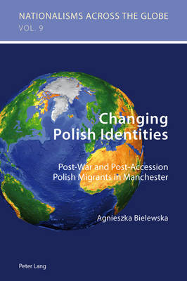 Changing Polish Identities: Post-War and Post-Accession Polish Migrants in Manchester - Nationalisms Across the Globe 9 (Paperback)