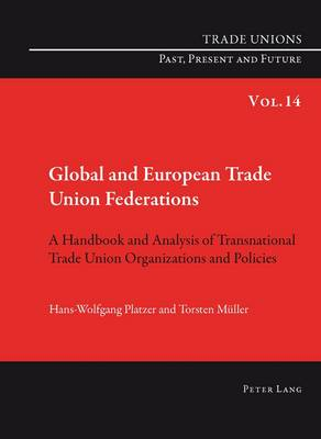 Global and European Trade Union Federations: A Handbook and Analysis of Transnational Trade Union Organizations and Policies- Translated by Pete Burgess - Trade Unions. Past, Present and Future 14 (Paperback)