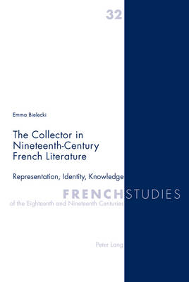 The Collector in Nineteenth-Century French Literature: Representation, Identity, Knowledge - French Studies of the Eighteenth and Nineteenth Centuries 32 (Paperback)