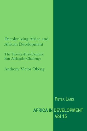 Decolonizing Africa and African Development: The Twenty-First-Century Pan-Africanist Challenge - Africa in Development 15 (Paperback)
