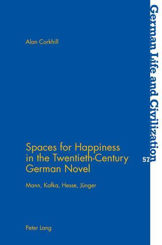 Spaces for Happiness in the Twentieth-Century German Novel: Mann, Kafka, Hesse, Juenger - German Life & Civilization 57 (Paperback)