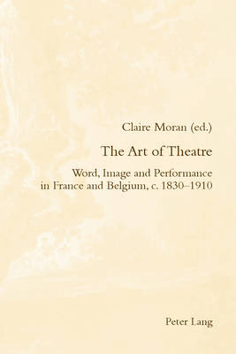 The Art of Theatre: Word, Image and Performance in France and Belgium, c. 1830-1910 - Romanticism and After in France/le Romantisme et Apres en France 23 (Paperback)