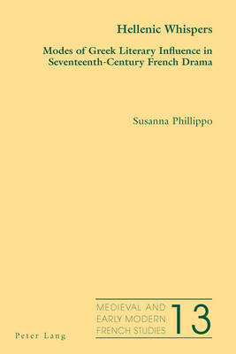 Hellenic Whispers: Modes of Greek Literary Influence in Seventeenth-Century French Drama - Medieval and Early Modern French Studies 13 (Paperback)